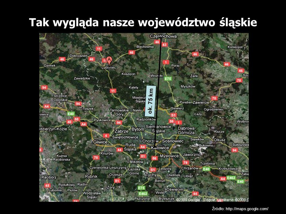 Tak wygląda nasze województwo śląskie Źródło: http://maps.google.com/ ok. 75 km