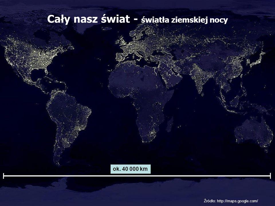 Cały nasz świat - światła ziemskiej nocy ok. 40 000 km Źródło: http://maps.google.com/