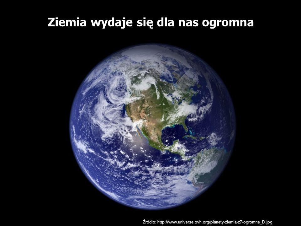 Źródło: http://www.universe.ovh.org/planety-ziemia-z7-ogromne_D.jpg Ziemia wydaje się dla nas ogromna