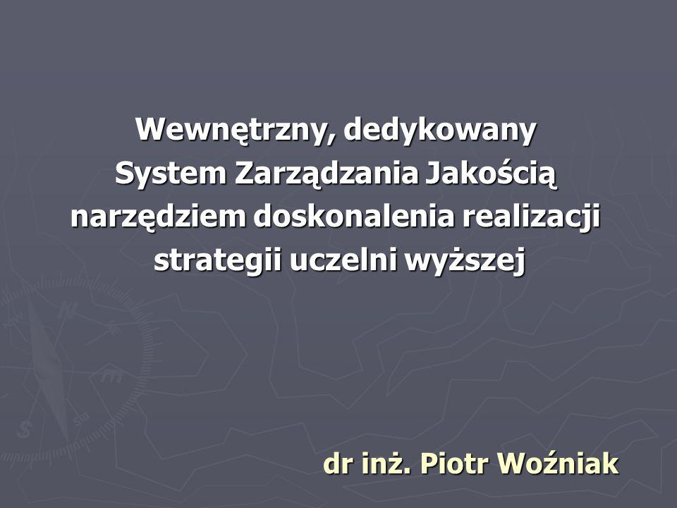 Wewnętrzny, dedykowany System Zarządzania Jakością narzędziem doskonalenia realizacji strategii uczelni wyższej strategii uczelni wyższej dr inż. Piot