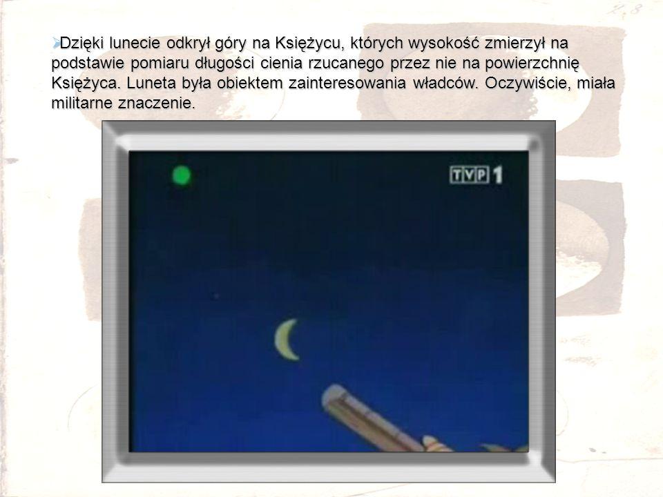 Dzięki lunecie odkrył góry na Księżycu, których wysokość zmierzył na podstawie pomiaru długości cienia rzucanego przez nie na powierzchnię Księżyca. L
