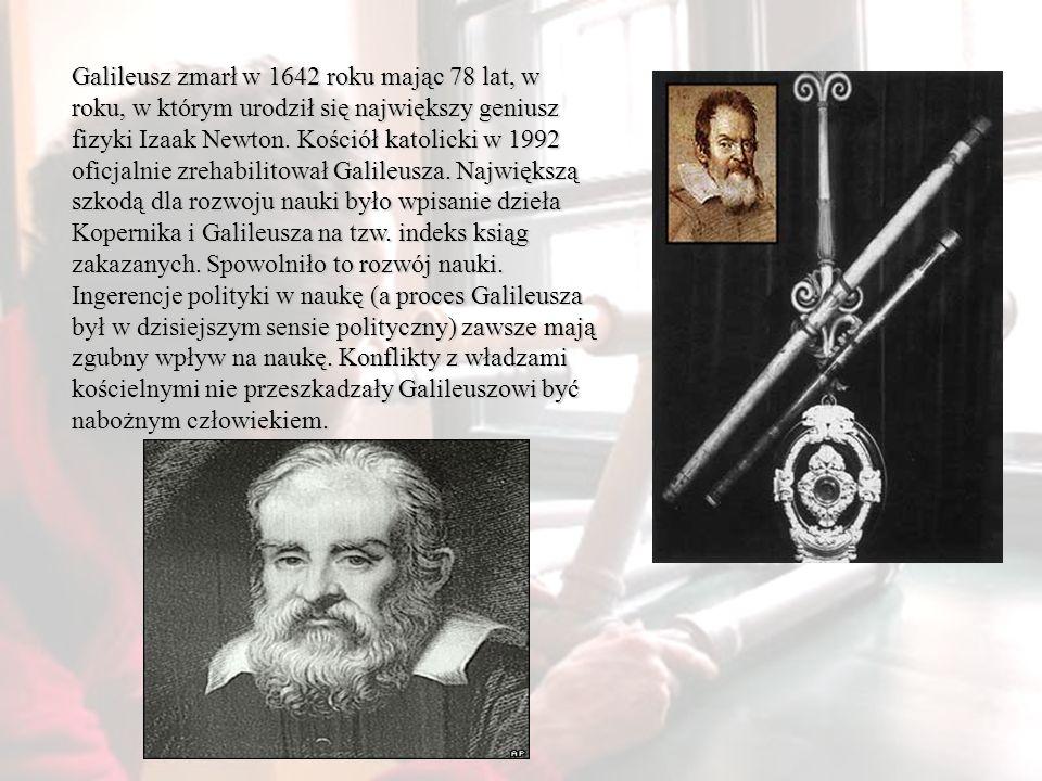 Galileusz zmarł w 1642 roku mając 78 lat, w roku, w którym urodził się największy geniusz fizyki Izaak Newton. Kościół katolicki w 1992 oficjalnie zre
