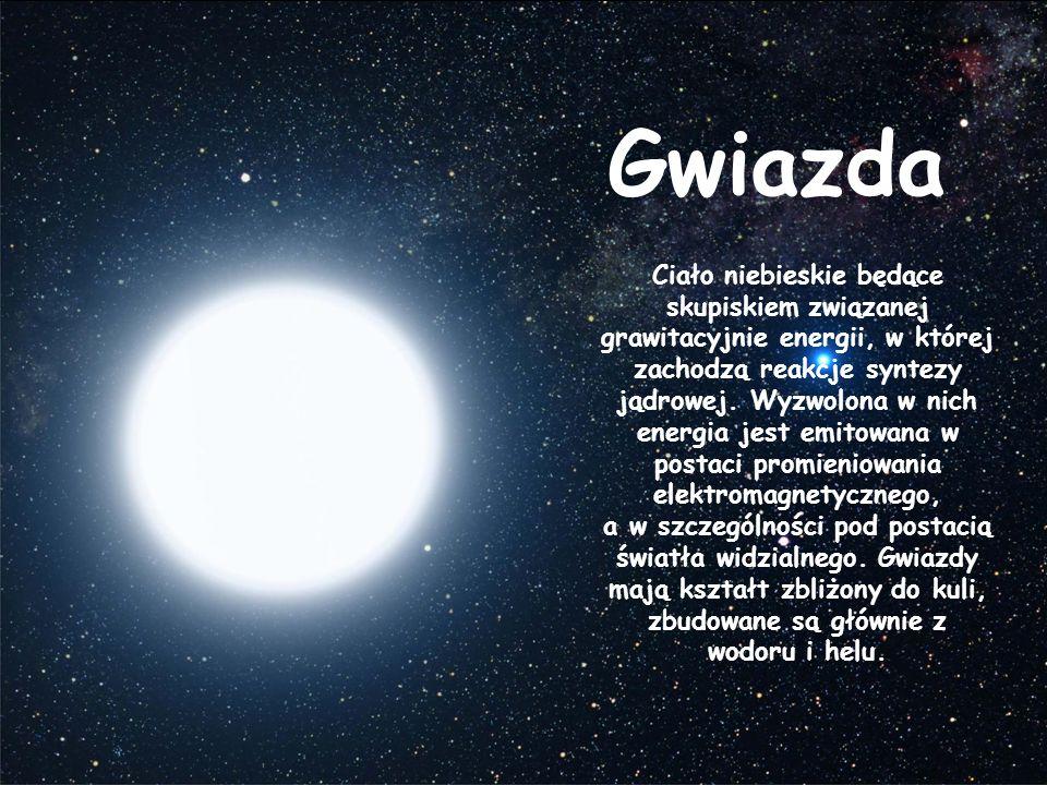 Gwiazda Ciało niebieskie będące skupiskiem związanej grawitacyjnie energii, w której zachodzą reakcje syntezy jądrowej. Wyzwolona w nich energia jest