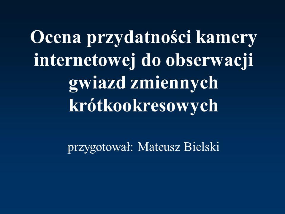 Ocena przydatności kamery internetowej do obserwacji gwiazd zmiennych krótkookresowych przygotował: Mateusz Bielski