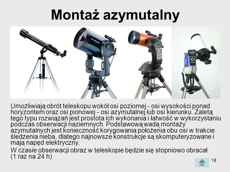 16 Montaż azymutalny Umożliwiają obrót teleskopu wokół osi poziomej - osi wysokości ponad horyzontem oraz osi pionowej - osi azymutalnej lub osi kierunku.