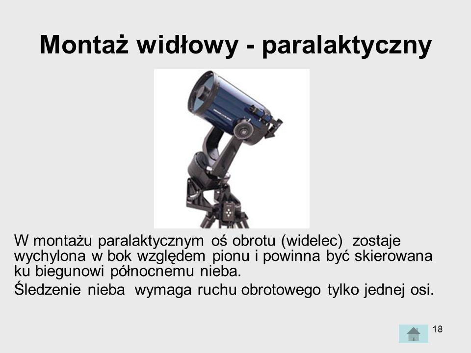 18 Montaż widłowy - paralaktyczny W montażu paralaktycznym oś obrotu (widelec) zostaje wychylona w bok względem pionu i powinna być skierowana ku biegunowi północnemu nieba.