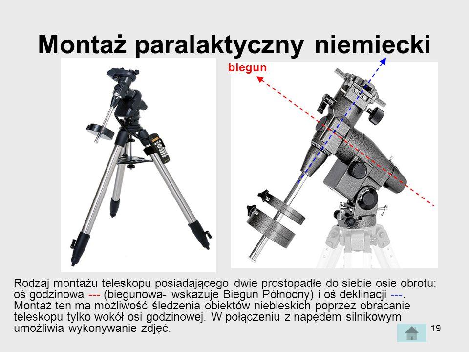 19 Montaż paralaktyczny niemiecki Rodzaj montażu teleskopu posiadającego dwie prostopadłe do siebie osie obrotu: oś godzinowa --- (biegunowa- wskazuje Biegun Północny) i oś deklinacji ---.