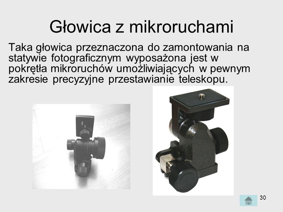 30 Głowica z mikroruchami Taka głowica przeznaczona do zamontowania na statywie fotograficznym wyposażona jest w pokrętła mikroruchów umożliwiających w pewnym zakresie precyzyjne przestawianie teleskopu.