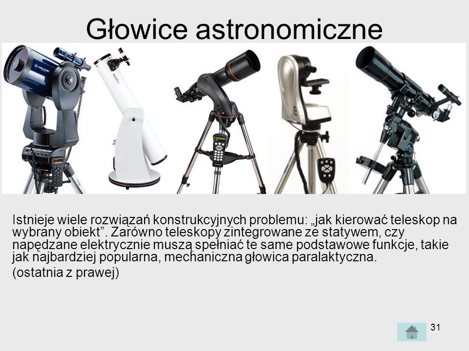 31 Głowice astronomiczne Istnieje wiele rozwiązań konstrukcyjnych problemu: jak kierować teleskop na wybrany obiekt.