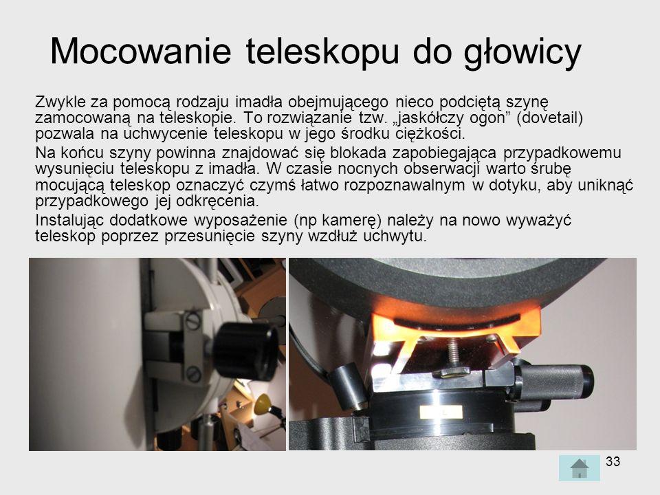 33 Mocowanie teleskopu do głowicy Zwykle za pomocą rodzaju imadła obejmującego nieco podciętą szynę zamocowaną na teleskopie.