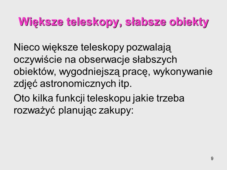10 1.Stabilny statyw 1.Stabilny statyw bezwzględnie potrzebny bo przez drgania statywu obraz nawet najlepszego teleskopu jest niewyraźny 2.Celownik lub luneta celownicza 2.Celownik lub luneta celownicza przy większych powiększeniach ułatwi nam wycelowanie teleskopu w obiekt 3.Pokrętła ruchów drobnych (mikroruchów) 3.Pokrętła ruchów drobnych (mikroruchów) umożliwiają precyzyjną korektę pozycji teleskopu, istotne zwłaszcza dla teleskopów bez silnika śledzącego ruch nieba (tzw mechanizm prowadzenia) 4.Rodzaj montażu 4.Rodzaj montażu Montaż azymutalny jest prostszy w obsłudze i nie wymaga precyzyjnego rozstawiania teleskopu.