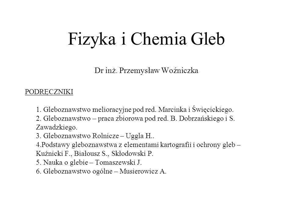 Fizyka i Chemia Gleb Dr inż. Przemysław Woźniczka PODRĘCZNIKI 1. Gleboznawstwo melioracyjne pod red. Marcinka i Święcickiego. 2. Gleboznawstwo – praca