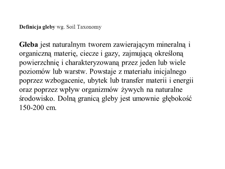 Definicja gleby wg. Soil Taxonomy Gleba jest naturalnym tworem zawierającym mineralną i organiczną materię, ciecze i gazy, zajmującą określoną powierz