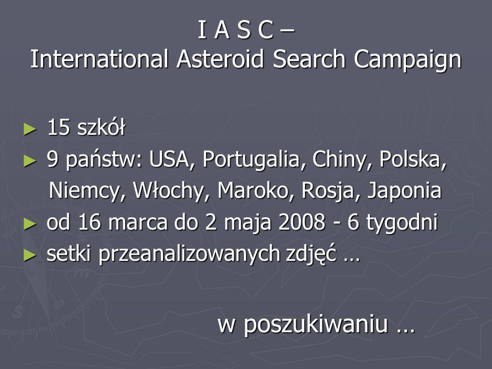 I A S C – International Asteroid Search Campaign 15 szkół 15 szkół 9 państw: USA, Portugalia, Chiny, Polska, 9 państw: USA, Portugalia, Chiny, Polska,
