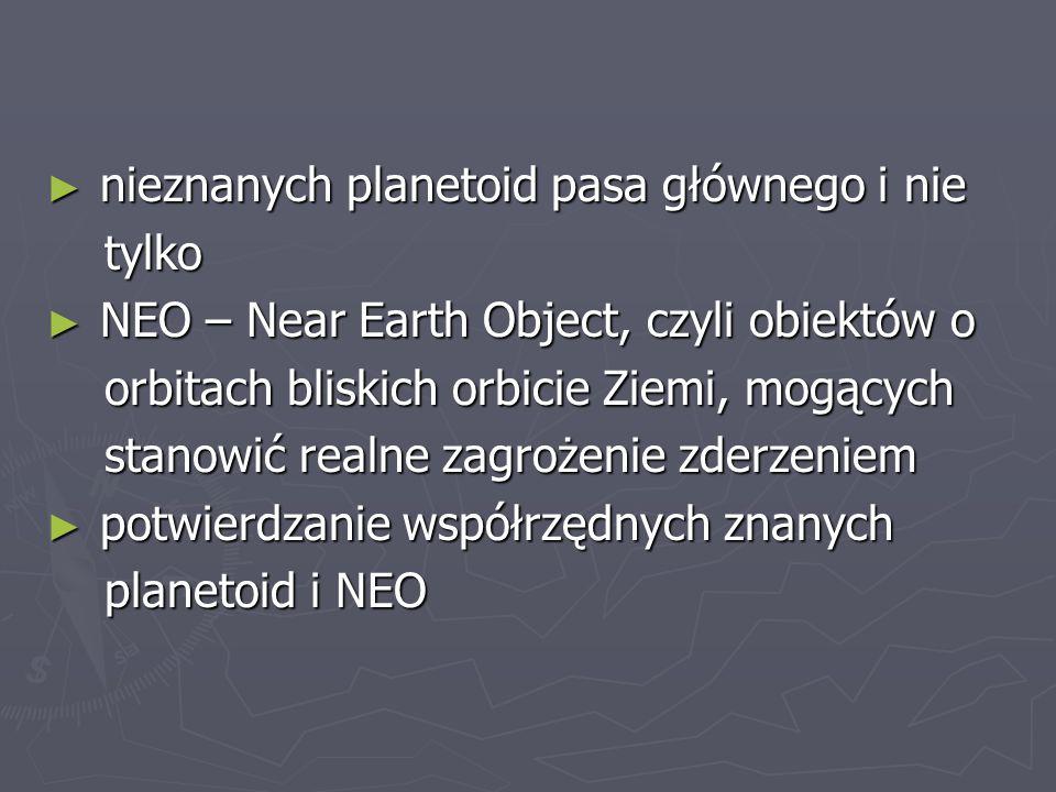 nieznanych planetoid pasa głównego i nie nieznanych planetoid pasa głównego i nie tylko tylko NEO – Near Earth Object, czyli obiektów o NEO – Near Ear
