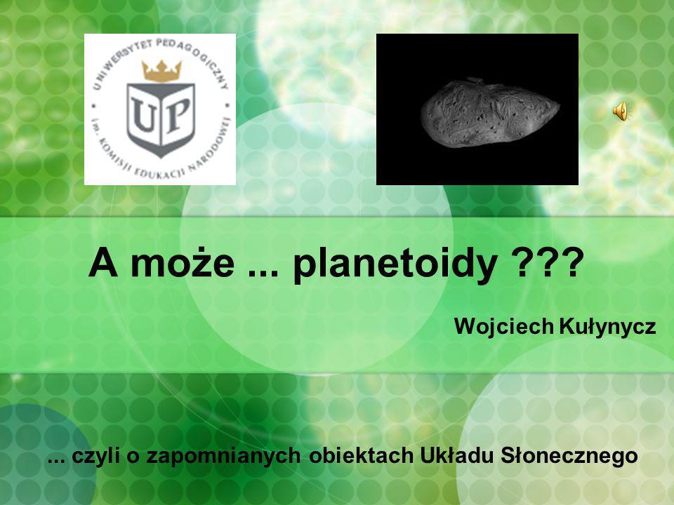 A może... planetoidy ??? Wojciech Kułynycz... czyli o zapomnianych obiektach Układu Słonecznego