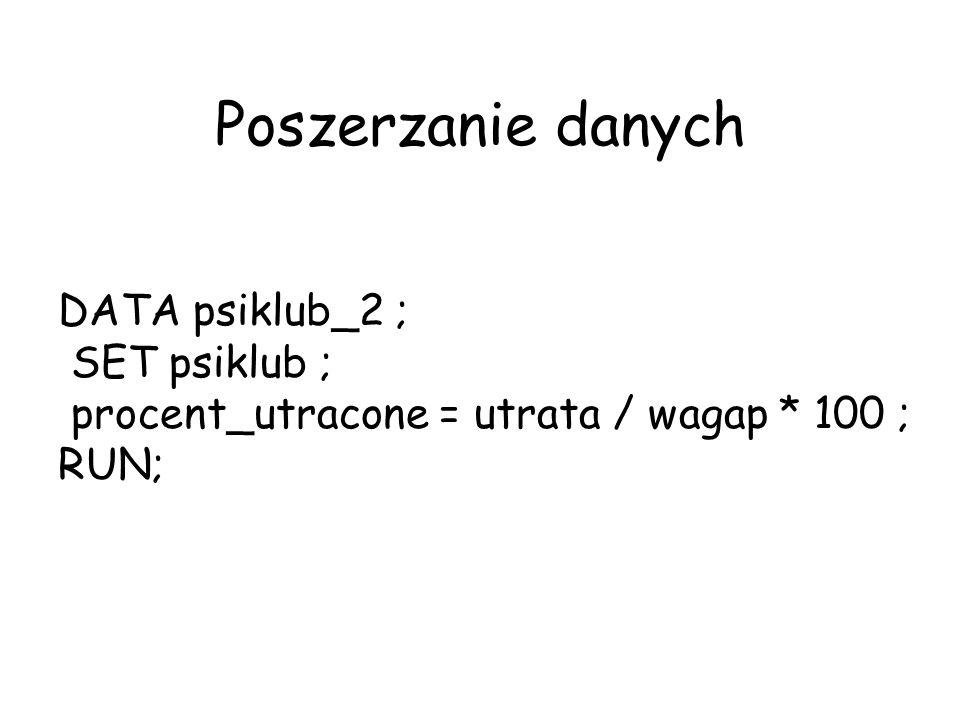 Poszerzanie danych DATA psiklub_2 ; SET psiklub ; procent_utracone = utrata / wagap * 100 ; RUN;