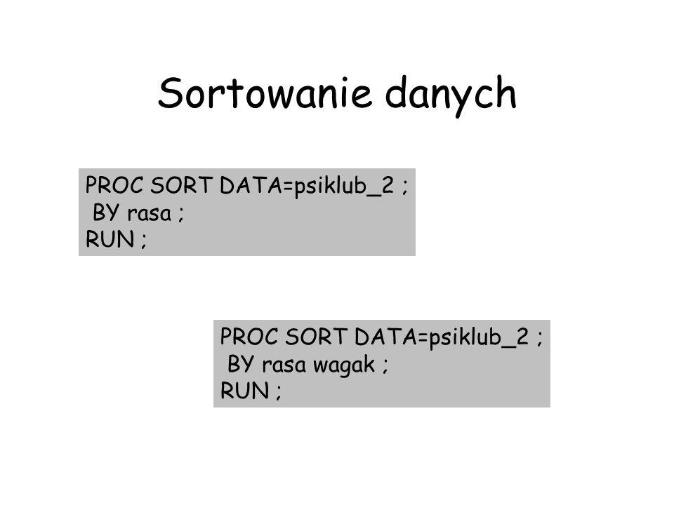 Sortowanie danych PROC SORT DATA=psiklub_2 ; BY rasa ; RUN ; PROC SORT DATA=psiklub_2 ; BY rasa wagak ; RUN ;