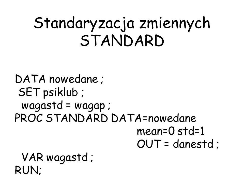 Standaryzacja zmiennych STANDARD DATA nowedane ; SET psiklub ; wagastd = wagap ; PROC STANDARD DATA=nowedane mean=0 std=1 OUT = danestd ; VAR wagastd