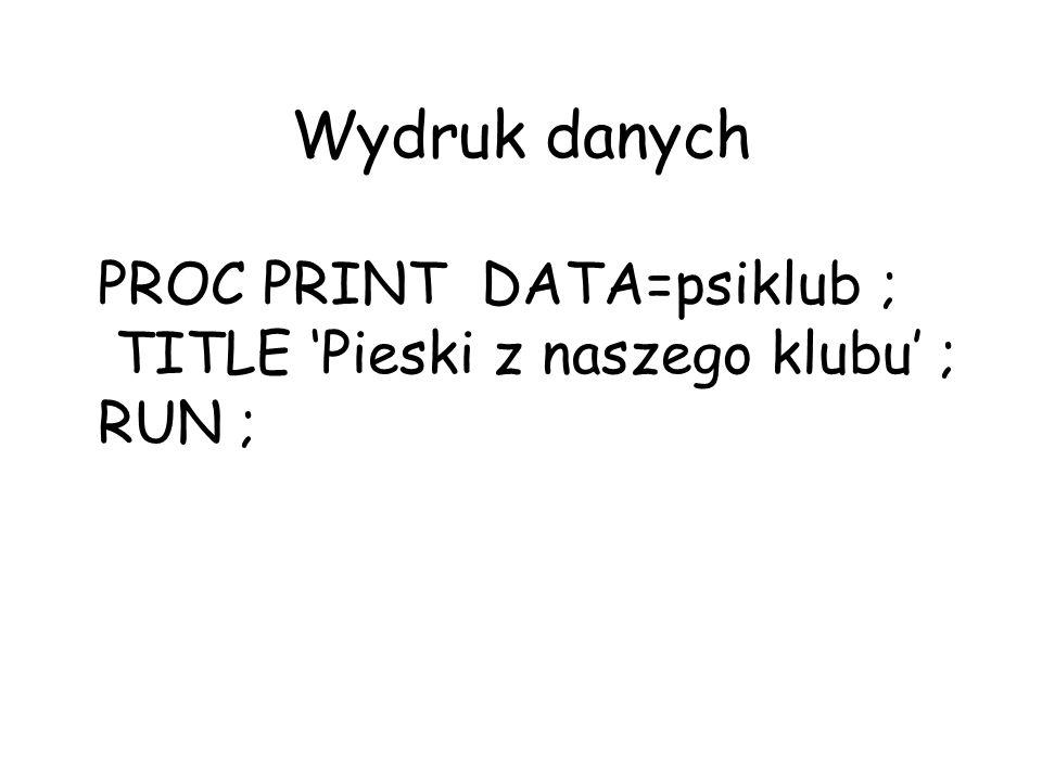 Wydruk danych PROC PRINT DATA=psiklub ; TITLE Pieski z naszego klubu ; RUN ;