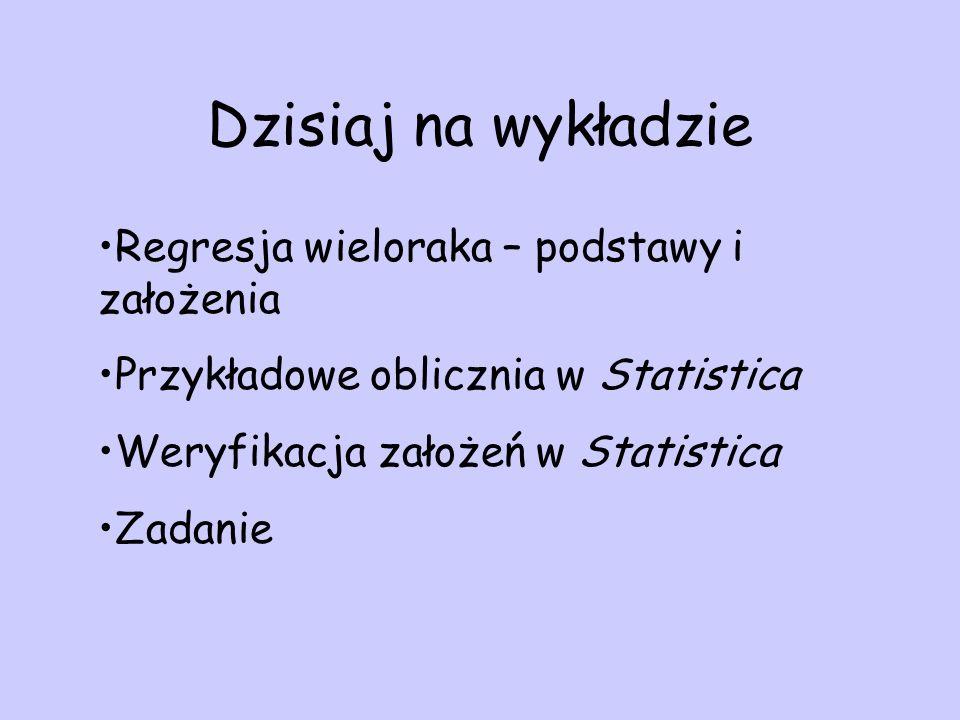 Dzisiaj na wykładzie Regresja wieloraka – podstawy i założenia Przykładowe oblicznia w Statistica Weryfikacja założeń w Statistica Zadanie