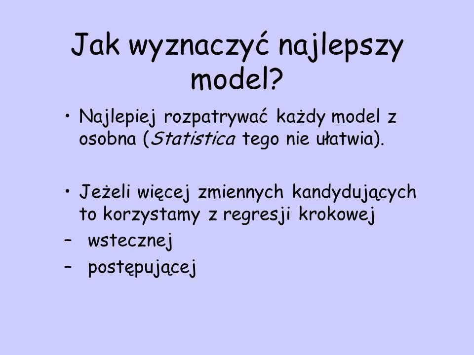Jak wyznaczyć najlepszy model? Najlepiej rozpatrywać każdy model z osobna (Statistica tego nie ułatwia). Jeżeli więcej zmiennych kandydujących to korz