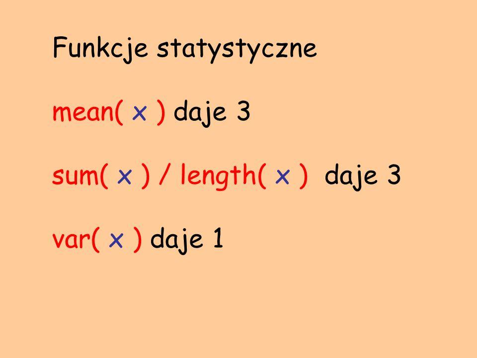 Funkcje statystyczne mean( x ) daje 3 sum( x ) / length( x ) daje 3 var( x ) daje 1