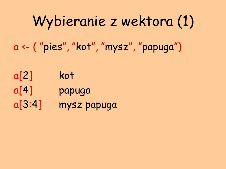 Wybieranie z wektora (1) a <- ( pies, kot, mysz, papuga) a[2] kot a[4]papuga a[3:4]mysz papuga