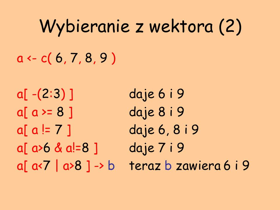 Wybieranie z wektora (2) a <- c( 6, 7, 8, 9 ) a[ -(2:3) ] daje 6 i 9 a[ a >= 8 ] daje 8 i 9 a[ a != 7 ] daje 6, 8 i 9 a[ a>6 & a!=8 ] daje 7 i 9 a[ a