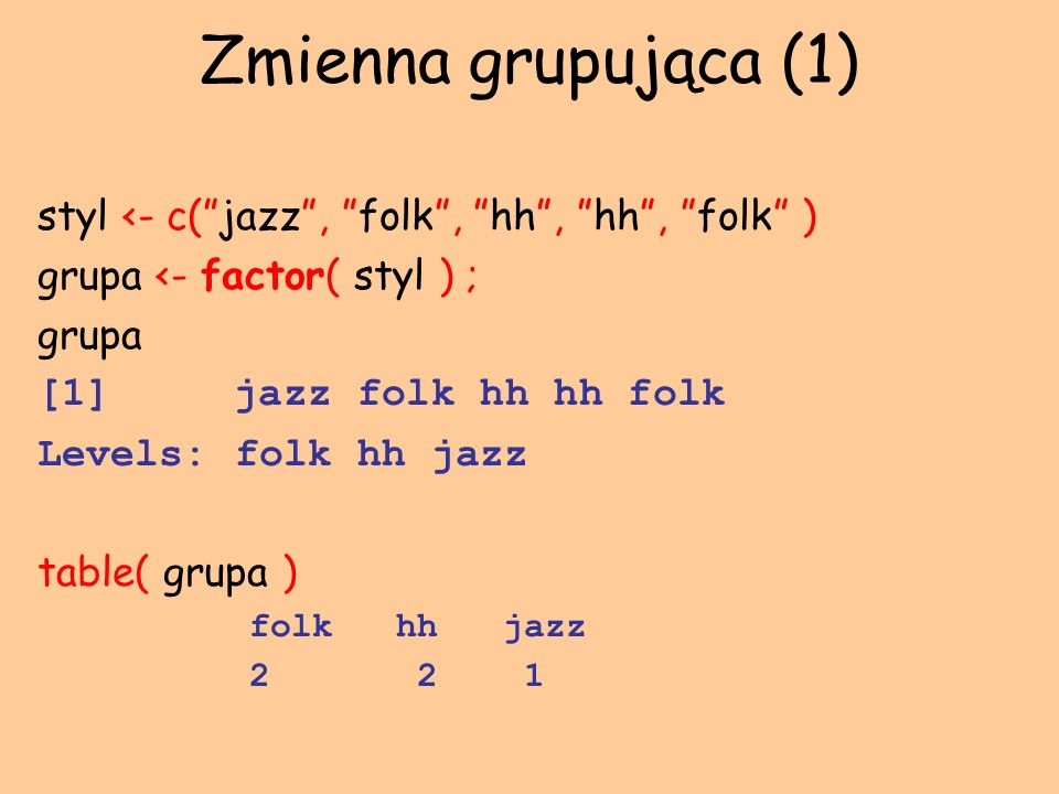 Zmienna grupująca (1) styl <- c(jazz, folk, hh, hh, folk ) grupa <- factor( styl ) ; grupa [1] jazz folk hh hh folk Levels: folk hh jazz table( grupa