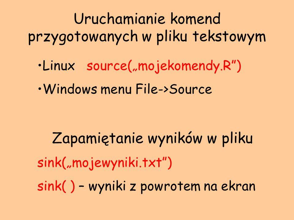 Linux source(mojekomendy.R) Windows menu File->Source Zapamiętanie wyników w pliku sink(mojewyniki.txt) sink( ) – wyniki z powrotem na ekran Uruchamia