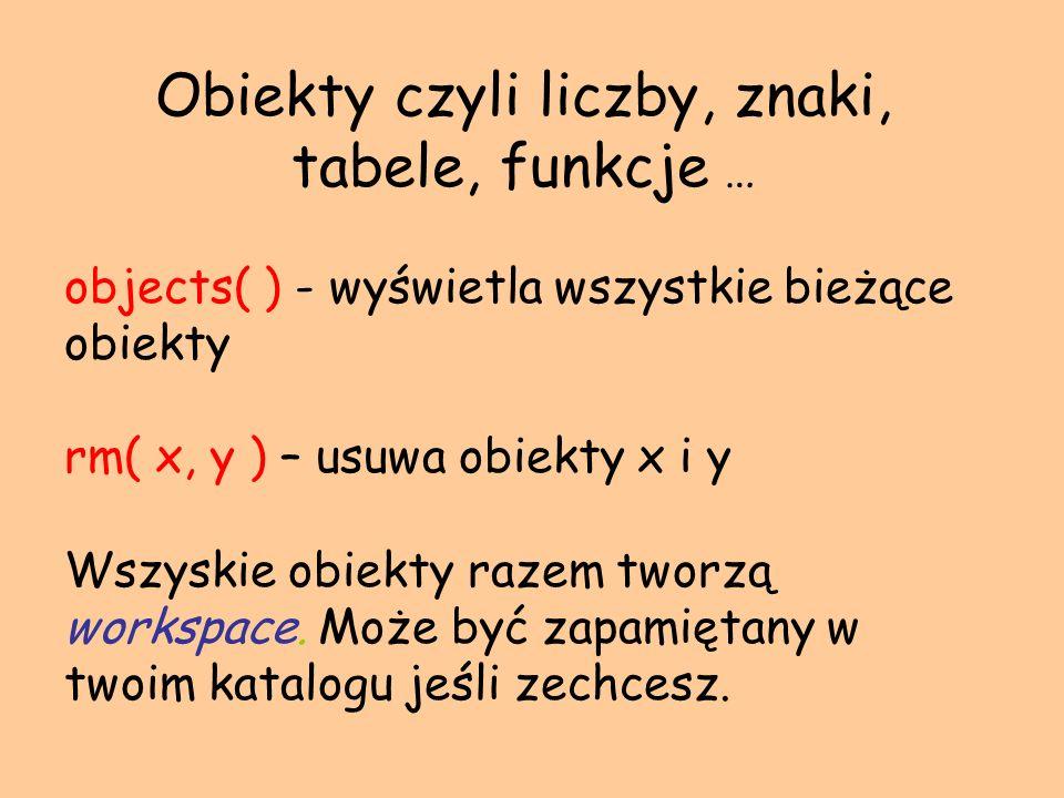 Obiekty czyli liczby, znaki, tabele, funkcje … objects( ) - wyświetla wszystkie bieżące obiekty rm( x, y ) – usuwa obiekty x i y Wszyskie obiekty raze