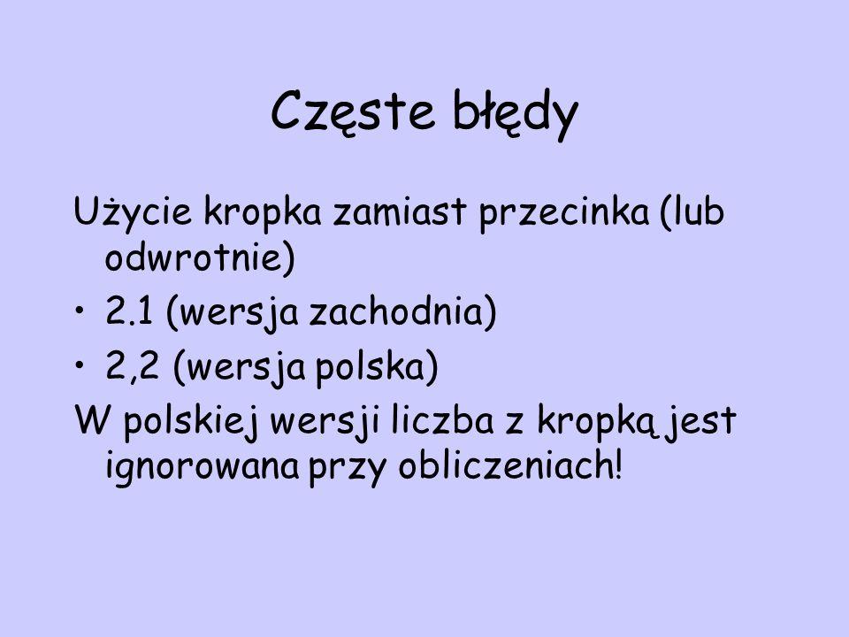 Częste błędy Użycie kropka zamiast przecinka (lub odwrotnie) 2.1 (wersja zachodnia) 2,2 (wersja polska) W polskiej wersji liczba z kropką jest ignorow