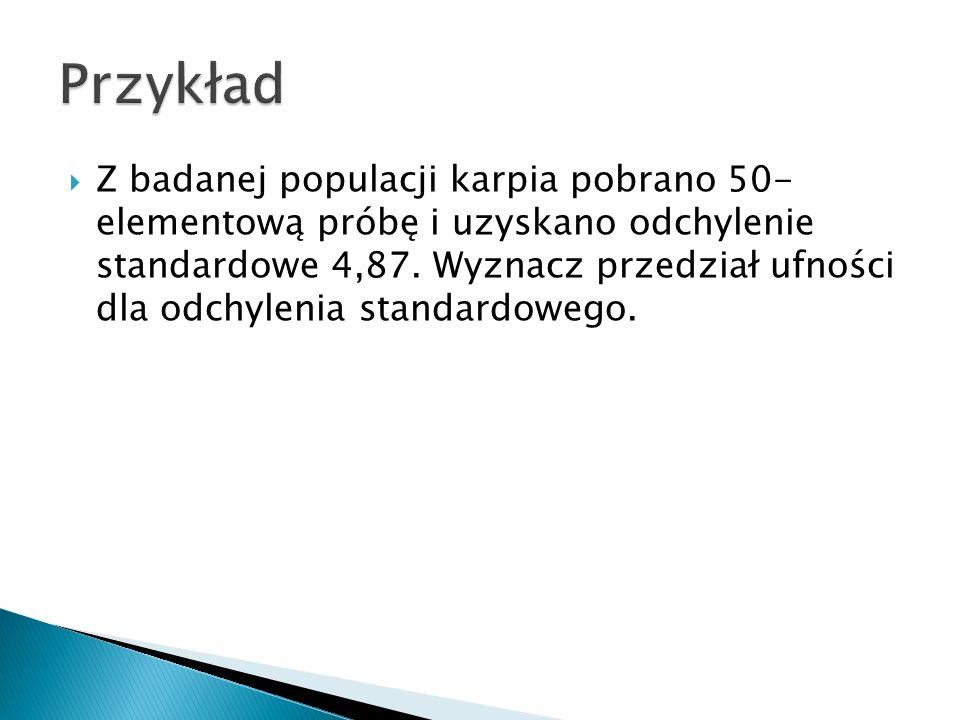 Z badanej populacji karpia pobrano 50- elementową próbę i uzyskano odchylenie standardowe 4,87.