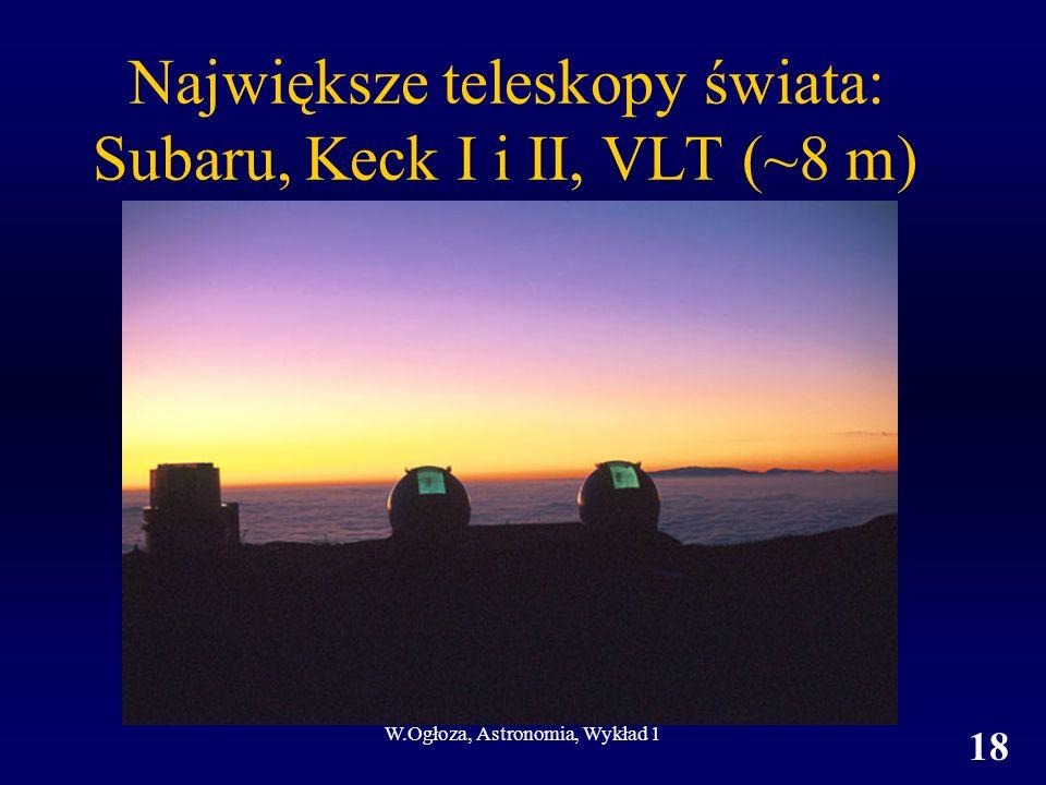 W.Ogłoza, Astronomia, Wykład 1 18 Największe teleskopy świata: Subaru, Keck I i II, VLT (~8 m)