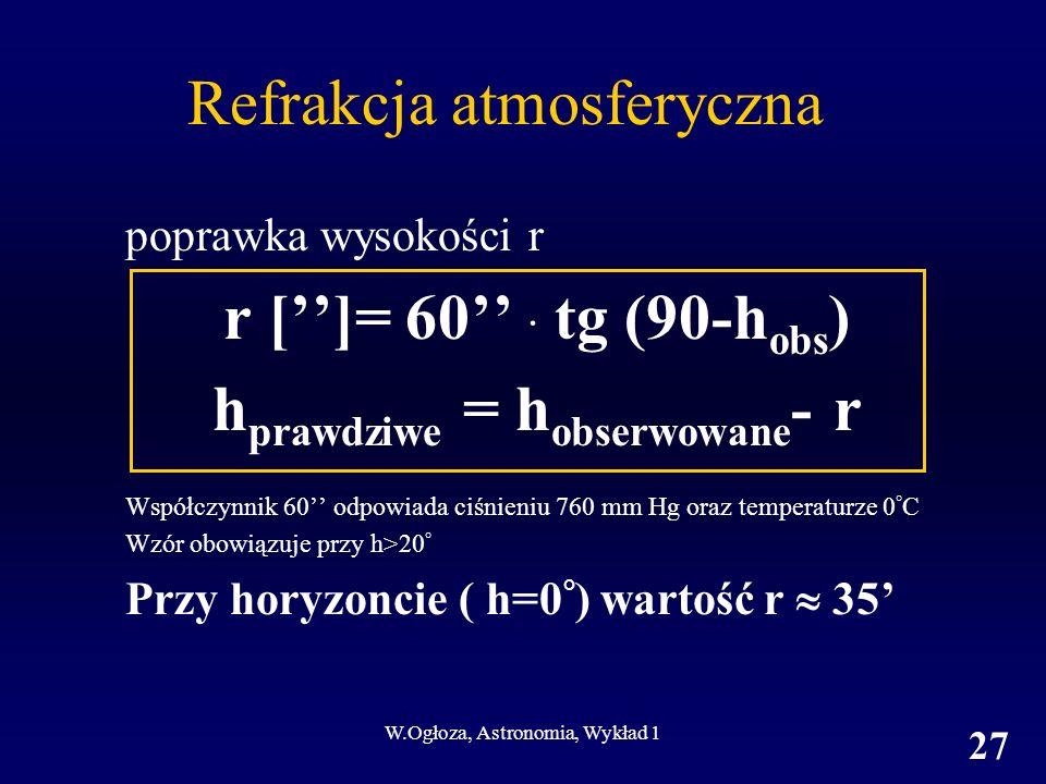 W.Ogłoza, Astronomia, Wykład 1 27 Refrakcja atmosferyczna poprawka wysokości r r []= 60 · tg (90-h obs ) h prawdziwe = h obserwowane - r Współczynnik 60 odpowiada ciśnieniu 760 mm Hg oraz temperaturze 0 ° C Wzór obowiązuje przy h>20 ° Przy horyzoncie ( h=0 ° ) wartość r 35