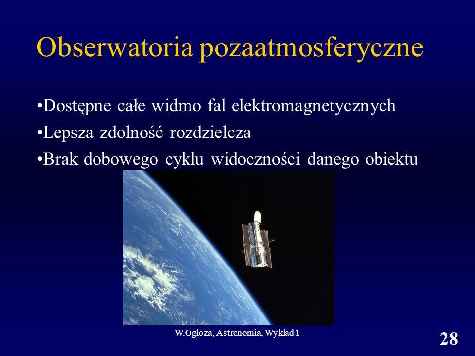 W.Ogłoza, Astronomia, Wykład 1 28 Obserwatoria pozaatmosferyczne Dostępne całe widmo fal elektromagnetycznych Lepsza zdolność rozdzielcza Brak dobowego cyklu widoczności danego obiektu