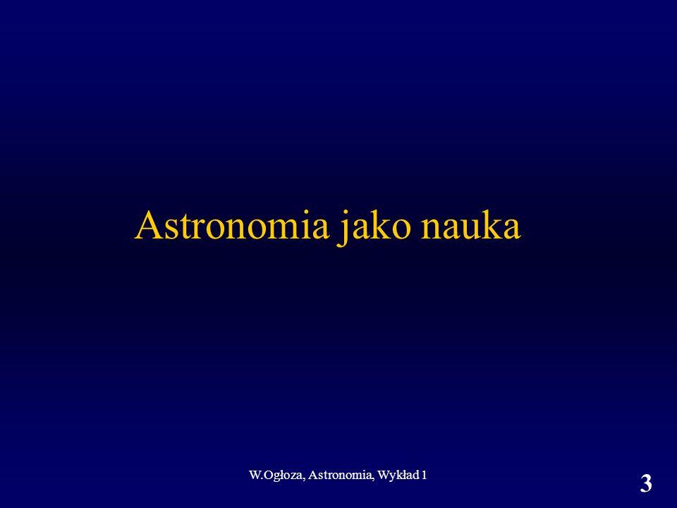 W.Ogłoza, Astronomia, Wykład 1 3 Astronomia jako nauka