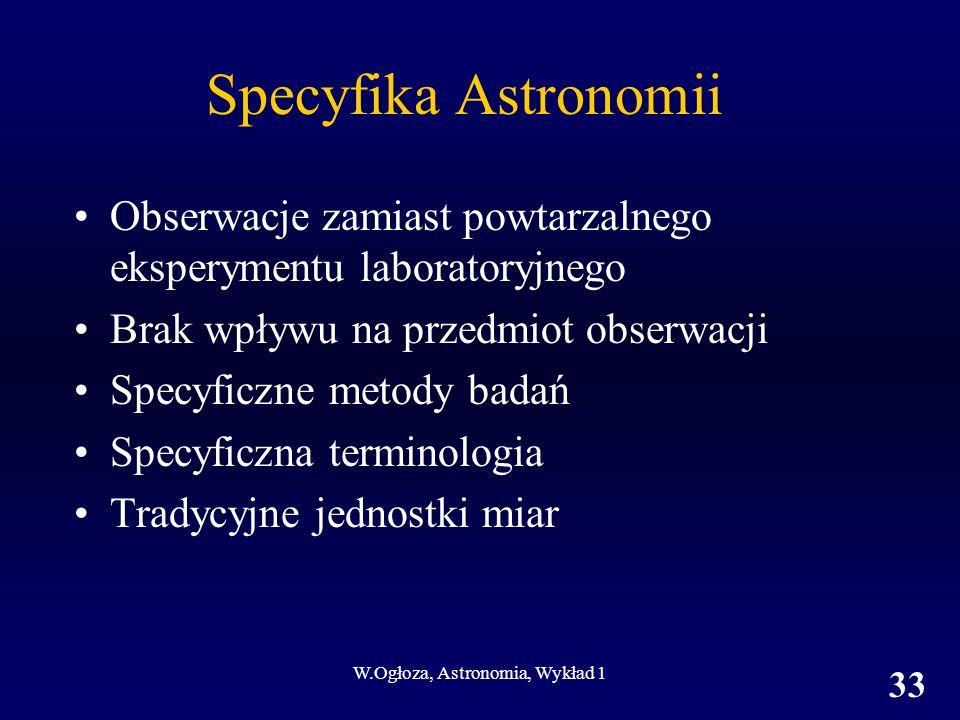 W.Ogłoza, Astronomia, Wykład 1 33 Specyfika Astronomii Obserwacje zamiast powtarzalnego eksperymentu laboratoryjnego Brak wpływu na przedmiot obserwacji Specyficzne metody badań Specyficzna terminologia Tradycyjne jednostki miar