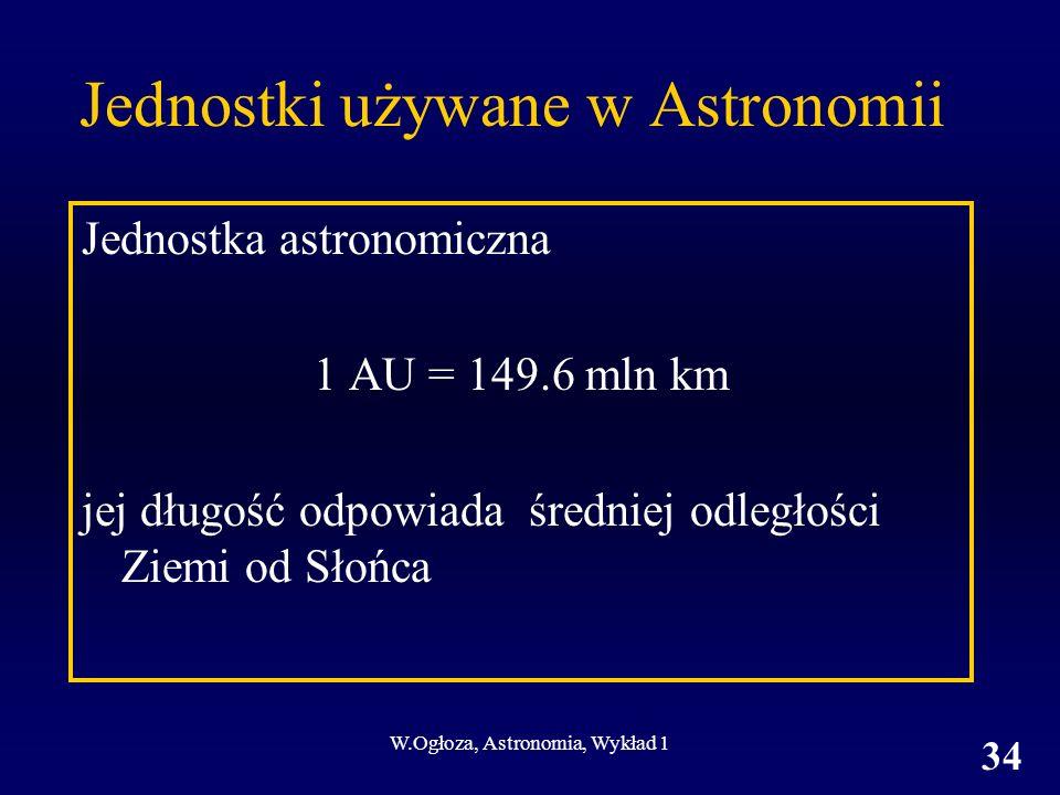 W.Ogłoza, Astronomia, Wykład 1 34 Jednostki używane w Astronomii Jednostka astronomiczna 1 AU = 149.6 mln km jej długość odpowiada średniej odległości Ziemi od Słońca