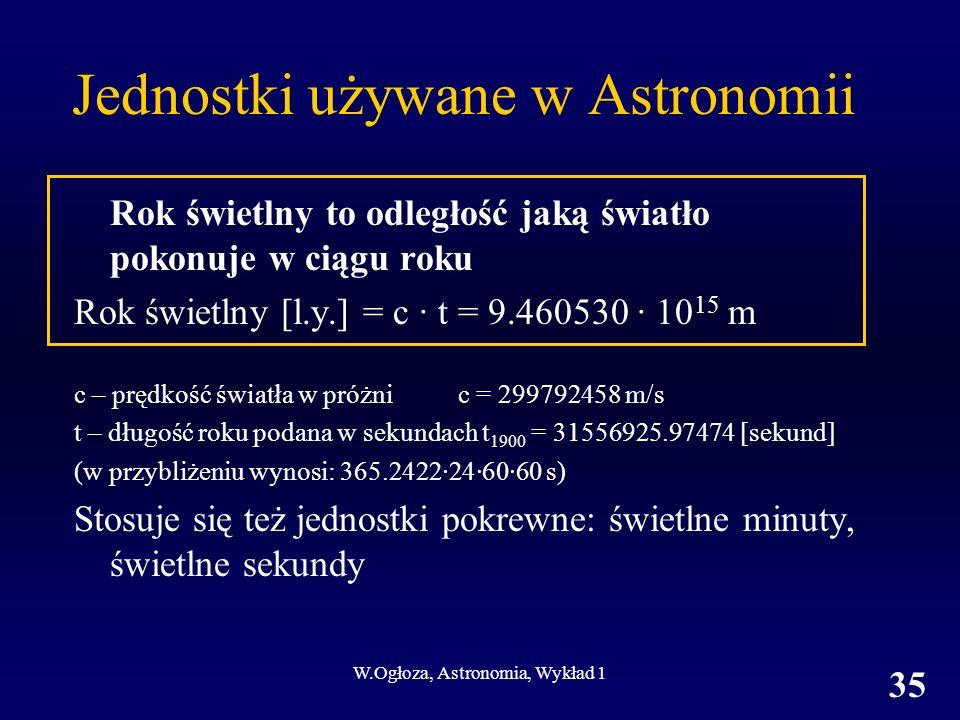 W.Ogłoza, Astronomia, Wykład 1 35 Jednostki używane w Astronomii Rok świetlny to odległość jaką światło pokonuje w ciągu roku Rok świetlny [l.y.] = c · t = 9.460530 · 10 15 m c – prędkość światła w próżnic = 299792458 m/s t – długość roku podana w sekundach t 1900 = 31556925.97474 [sekund] (w przybliżeniu wynosi: 365.2422·24·60·60 s) Stosuje się też jednostki pokrewne: świetlne minuty, świetlne sekundy