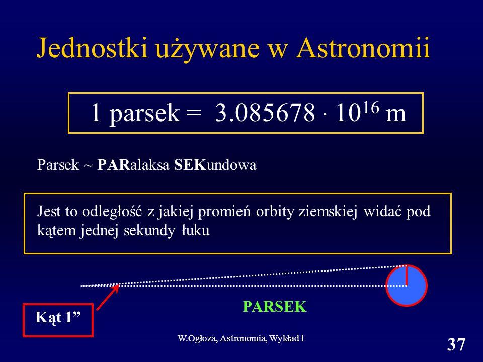 W.Ogłoza, Astronomia, Wykład 1 37 Jednostki używane w Astronomii 1 parsek = 3.085678 · 10 16 m Parsek ~ PARalaksa SEKundowa Jest to odległość z jakiej promień orbity ziemskiej widać pod kątem jednej sekundy łuku PARSEK Kąt 1
