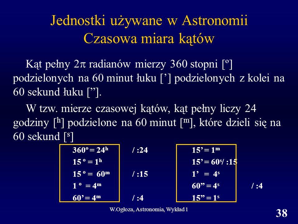 W.Ogłoza, Astronomia, Wykład 1 38 Jednostki używane w Astronomii Czasowa miara kątów Kąt pełny 2 radianów mierzy 360 stopni [º] podzielonych na 60 minut łuku [] podzielonych z kolei na 60 sekund łuku [].