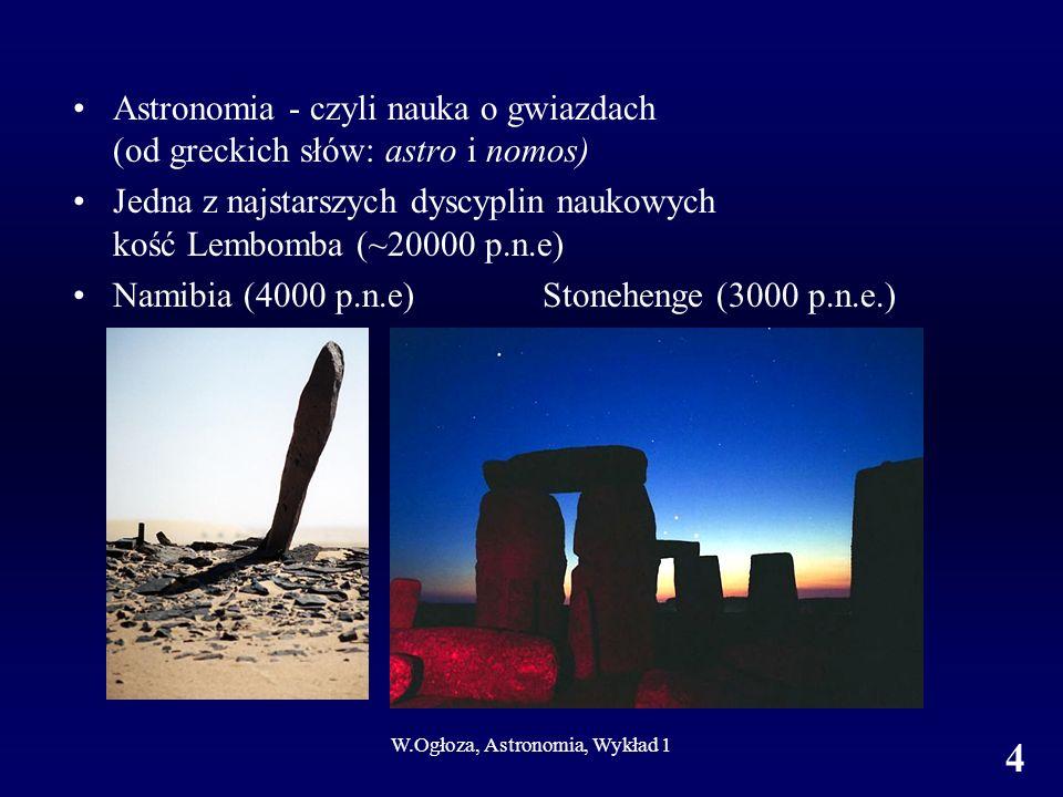 W.Ogłoza, Astronomia, Wykład 1 4 Astronomia - czyli nauka o gwiazdach (od greckich słów: astro i nomos) Jedna z najstarszych dyscyplin naukowych kość Lembomba (~20000 p.n.e) Namibia (4000 p.n.e) Stonehenge (3000 p.n.e.)