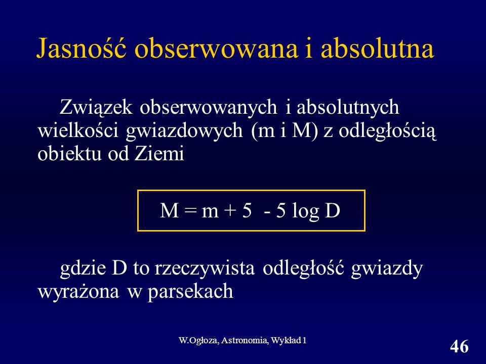 W.Ogłoza, Astronomia, Wykład 1 46 Jasność obserwowana i absolutna Związek obserwowanych i absolutnych wielkości gwiazdowych (m i M) z odległością obiektu od Ziemi M = m + 5 - 5 log D gdzie D to rzeczywista odległość gwiazdy wyrażona w parsekach