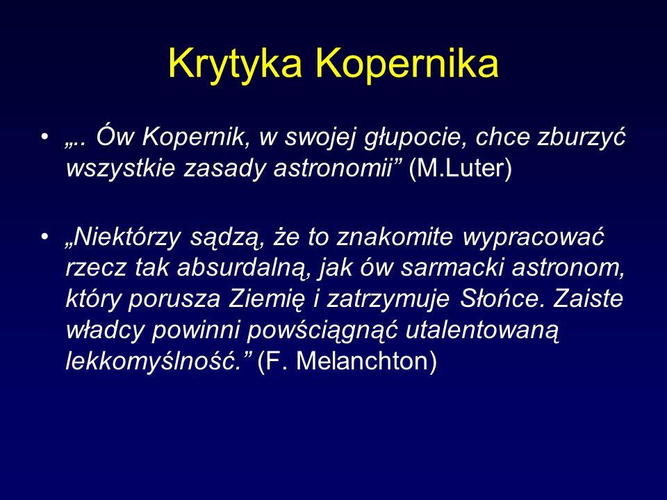 Krytyka Kopernika.. Ów Kopernik, w swojej głupocie, chce zburzyć wszystkie zasady astronomii (M.Luter) Niektórzy sądzą, że to znakomite wypracować rze