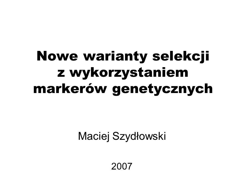Nowe warianty selekcji z wykorzystaniem markerów genetycznych Maciej Szydłowski 2007