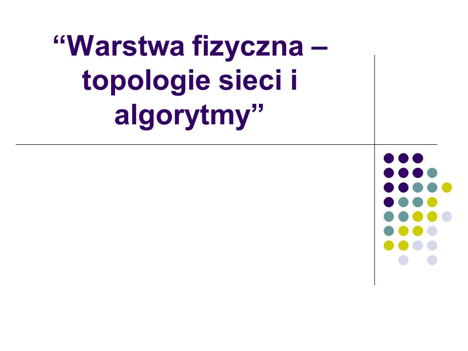 Warstwa fizyczna – topologie sieci i algorytmy