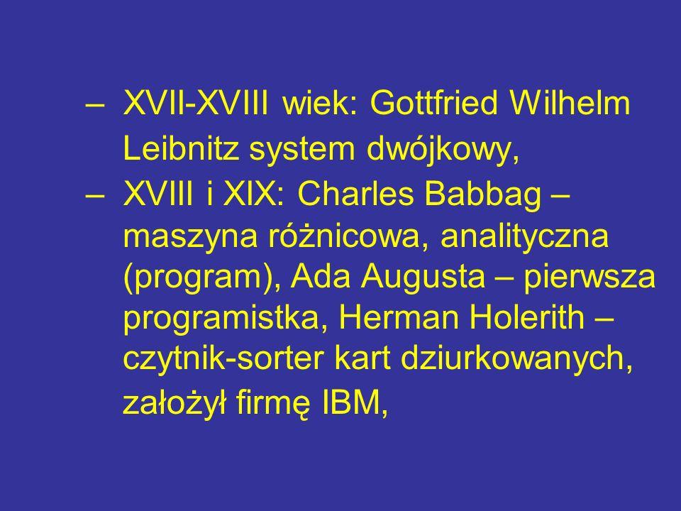 – XVII-XVIII wiek: Gottfried Wilhelm Leibnitz system dwójkowy, – XVIII i XIX: Charles Babbag – maszyna różnicowa, analityczna (program), Ada Augusta –