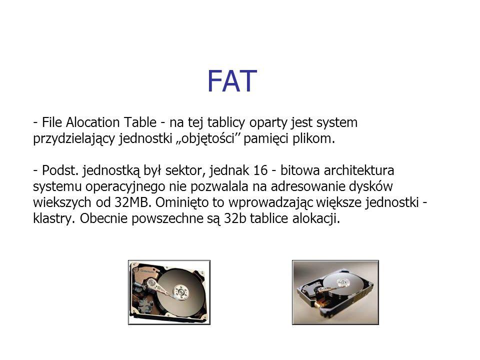 FAT - File Alocation Table - na tej tablicy oparty jest system przydzielający jednostki objętości pamięci plikom. - Podst. jednostką był sektor, jedna